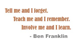 Tell me and I forget, teach me and I remember, involve me and I learn... Ben Franklin